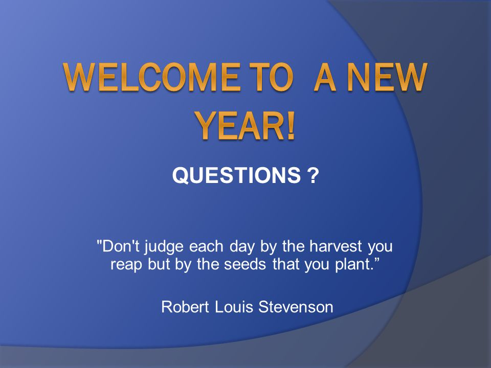 Don t judge each day by the harvest you reap but by the seeds that you plant. Robert Louis Stevenson QUESTIONS
