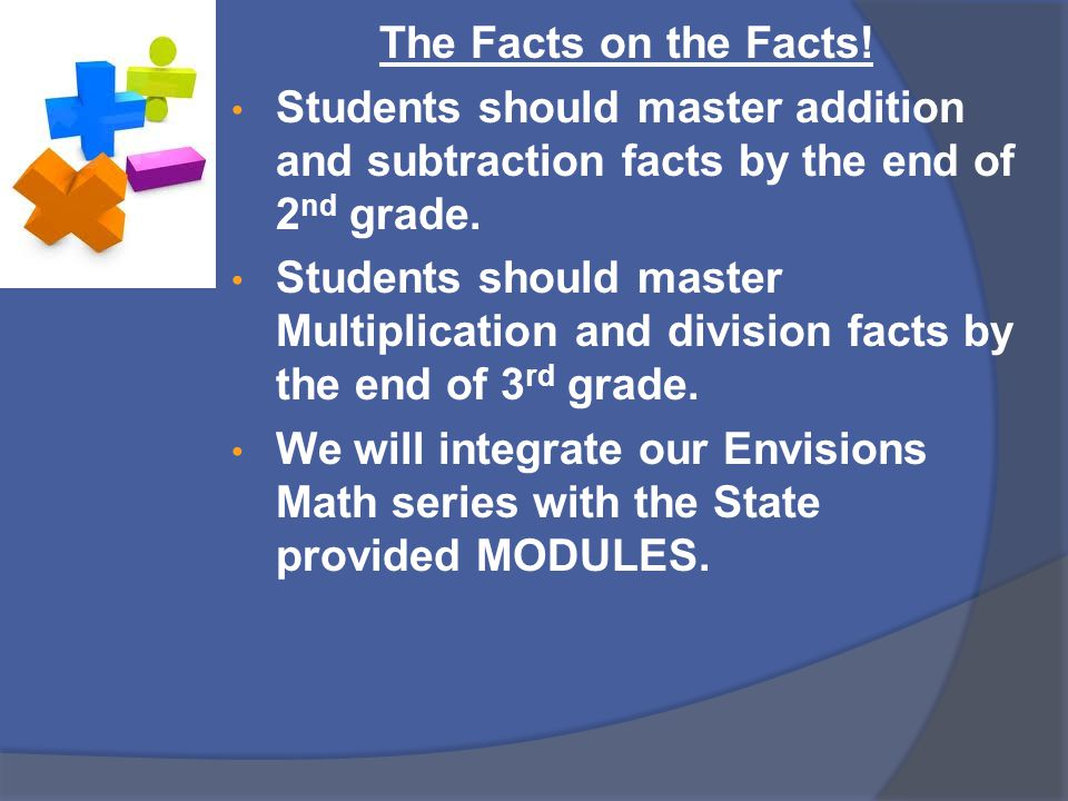 The Facts on the Facts! Students should master addition and subtraction facts by the end of 2 nd grade. Students should master Multiplication and divi