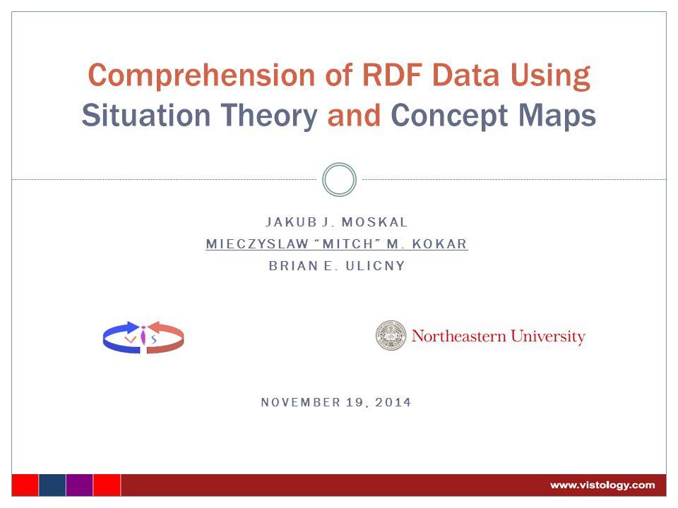 "JAKUB J. MOSKAL MIECZYSLAW ""MITCH"" M. KOKAR BRIAN E. ULICNY NOVEMBER 19, 2014 Comprehension of RDF Data Using Situation Theory and Concept Maps"