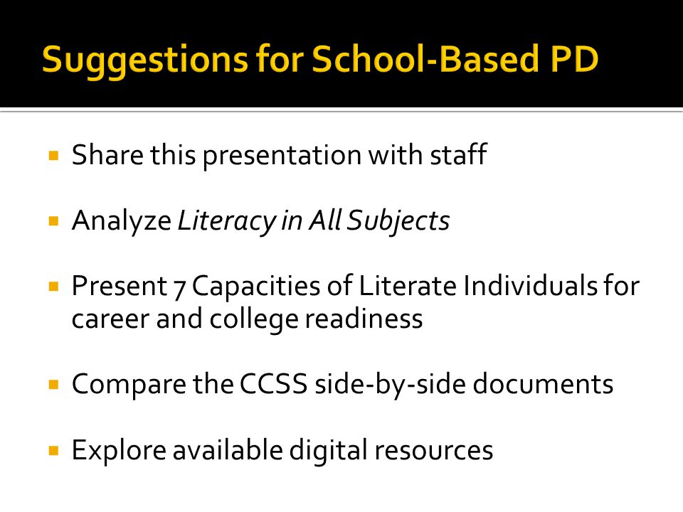  Share this presentation with staff  Analyze Literacy in All Subjects  Present 7 Capacities of Literate Individuals for career and college readiness  Compare the CCSS side-by-side documents  Explore available digital resources