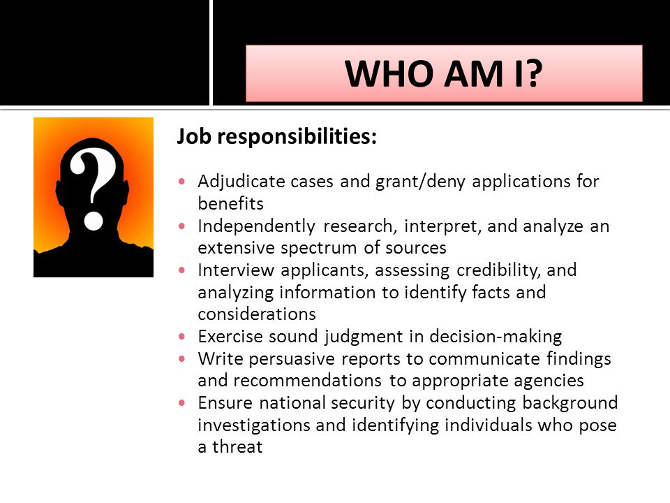 Job responsibilities: Adjudicate cases and grant/deny applications for benefits Independently research, interpret, and analyze an extensive spectrum of sources Interview applicants, assessing credibility, and analyzing information to identify facts and considerations Exercise sound judgment in decision-making Write persuasive reports to communicate findings and recommendations to appropriate agencies Ensure national security by conducting background investigations and identifying individuals who pose a threat WHO AM I?