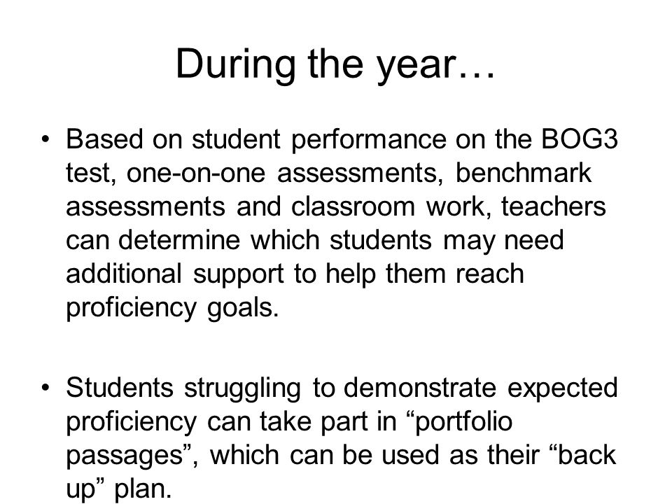 During the year… Based on student performance on the BOG3 test, one-on-one assessments, benchmark assessments and classroom work, teachers can determine which students may need additional support to help them reach proficiency goals.