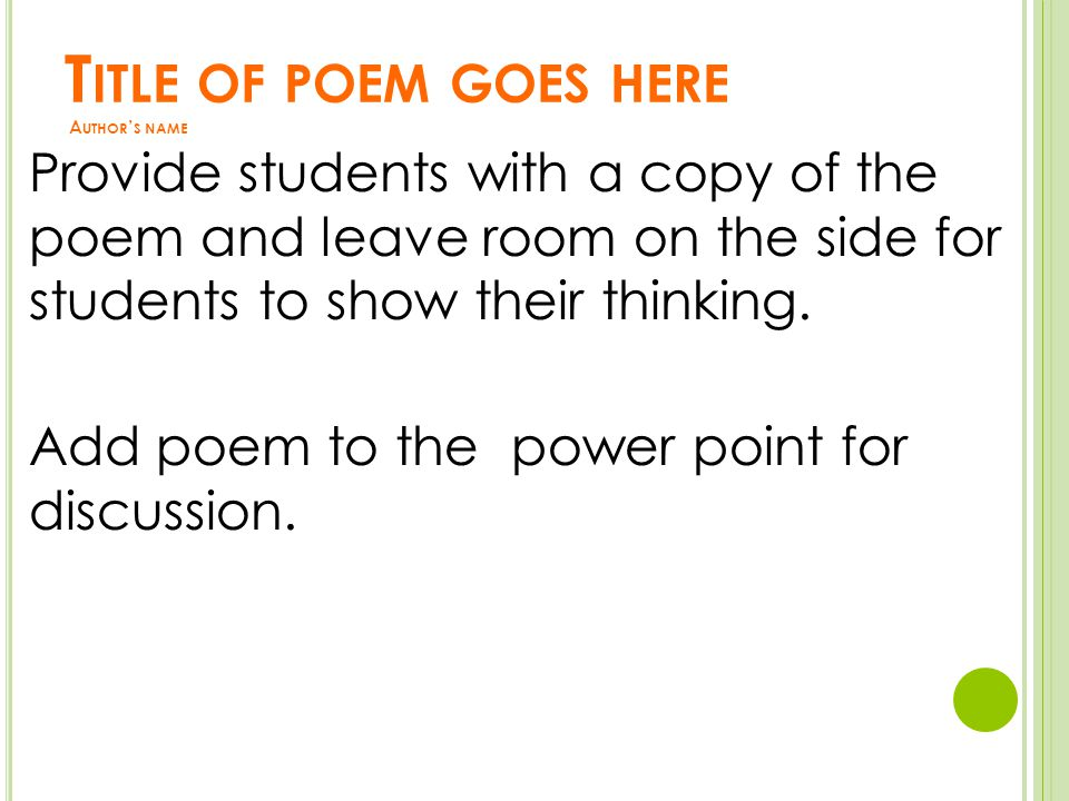 T ITLE OF POEM GOES HERE A UTHOR ' S NAME Provide students with a copy of the poem and leave room on the side for students to show their thinking.