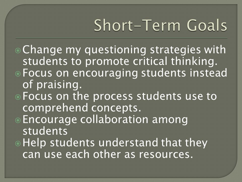  Change my questioning strategies with students to promote critical thinking.  Focus on encouraging students instead of praising.  Focus on the pro