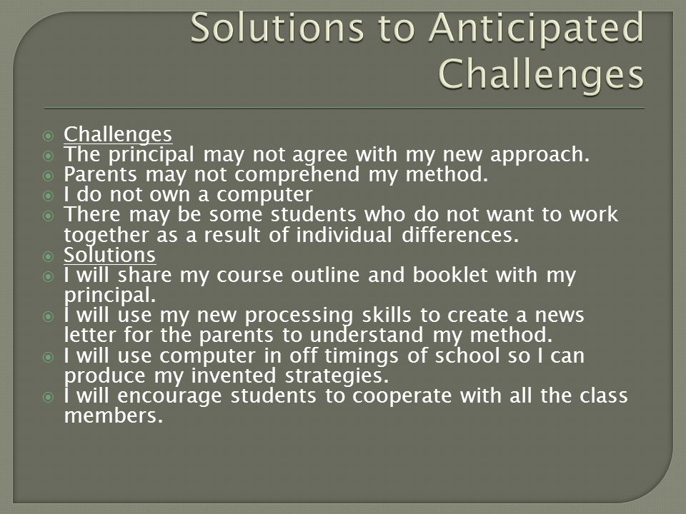  Challenges  The principal may not agree with my new approach.  Parents may not comprehend my method.  I do not own a computer  There may be some