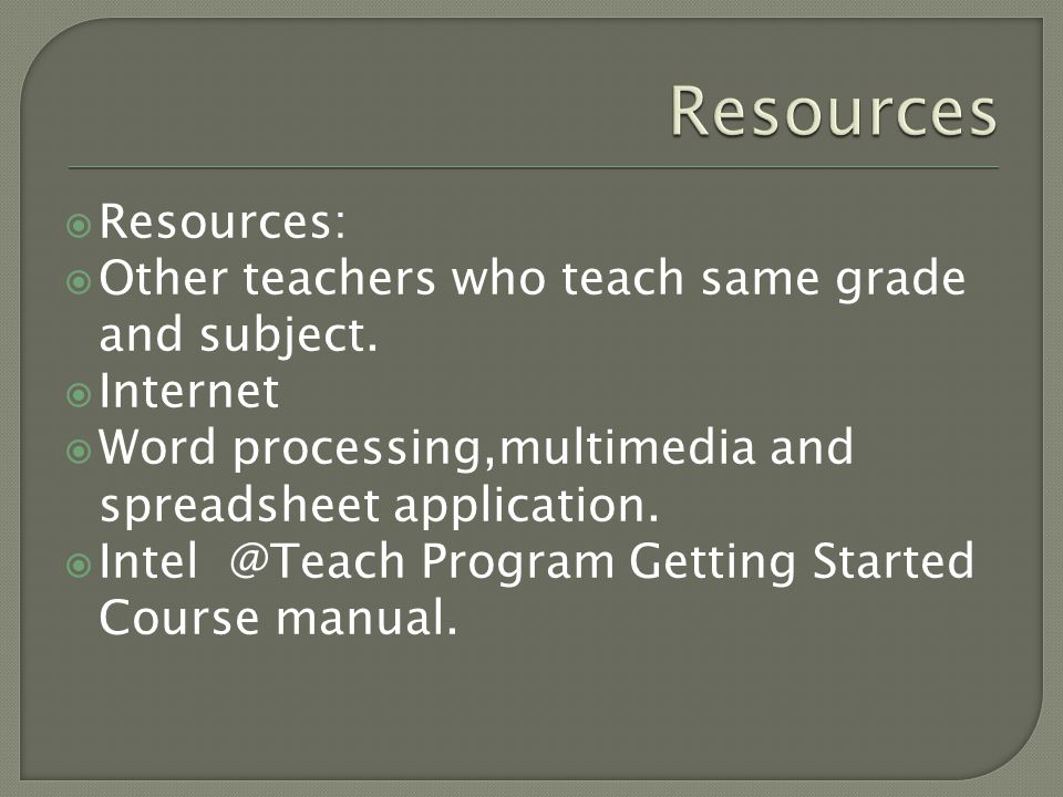  Resources:  Other teachers who teach same grade and subject.  Internet  Word processing,multimedia and spreadsheet application.  Intel @Teach Pr