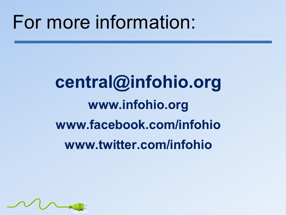 For more information: central@infohio.org www.infohio.org www.facebook.com/infohio www.twitter.com/infohio