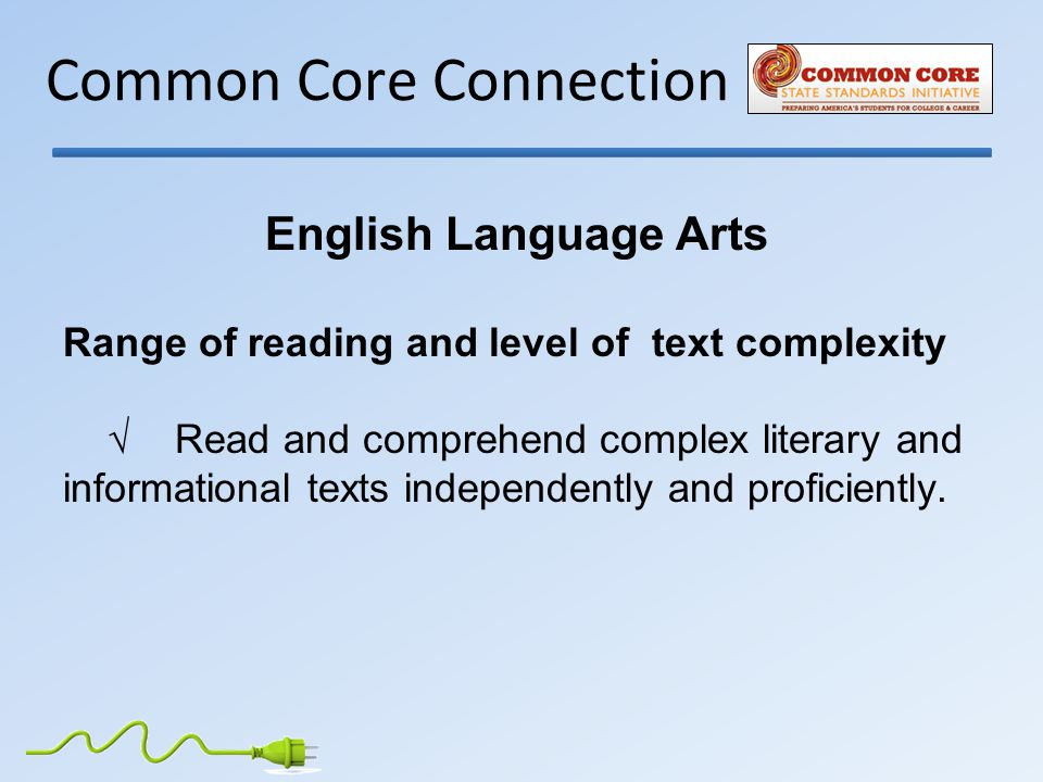 Common Core Connection English Language Arts Range of reading and level of text complexity √ Read and comprehend complex literary and informational texts independently and proficiently.