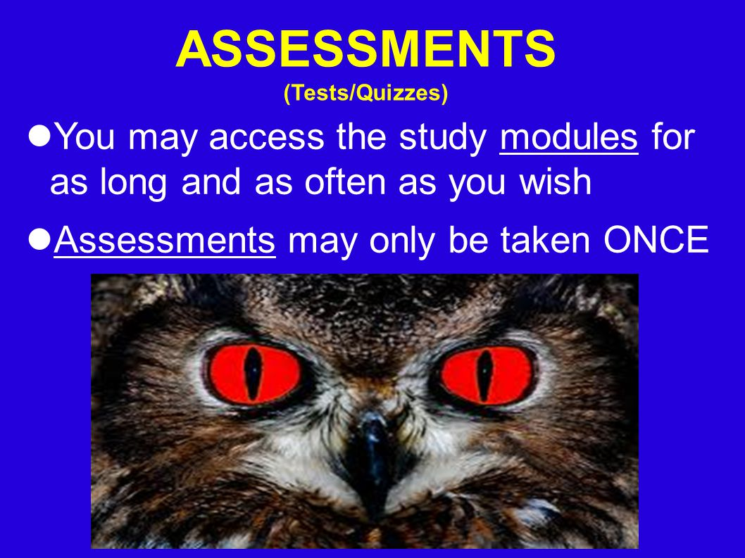 ASSESSMENTS (Tests/Quizzes) You may access the study modules for as long and as often as you wish Assessments may only be taken ONCE