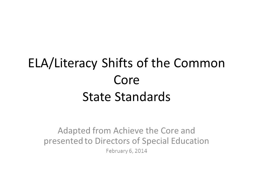 ELA/Literacy Shifts of the Common Core State Standards Adapted from Achieve the Core and presented to Directors of Special Education February 6, 2014