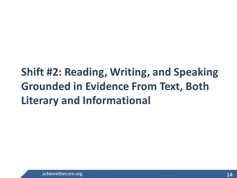 14 achievethecore.org Shift #2: Reading, Writing, and Speaking Grounded in Evidence From Text, Both Literary and Informational 14