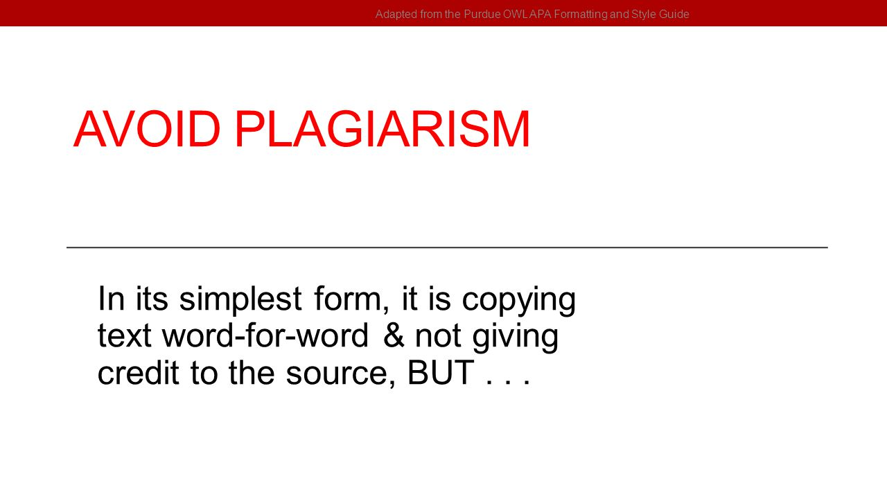 AVOID PLAGIARISM In its simplest form, it is copying text word-for-word & not giving credit to the source, BUT... Adapted from the Purdue OWL APA Form