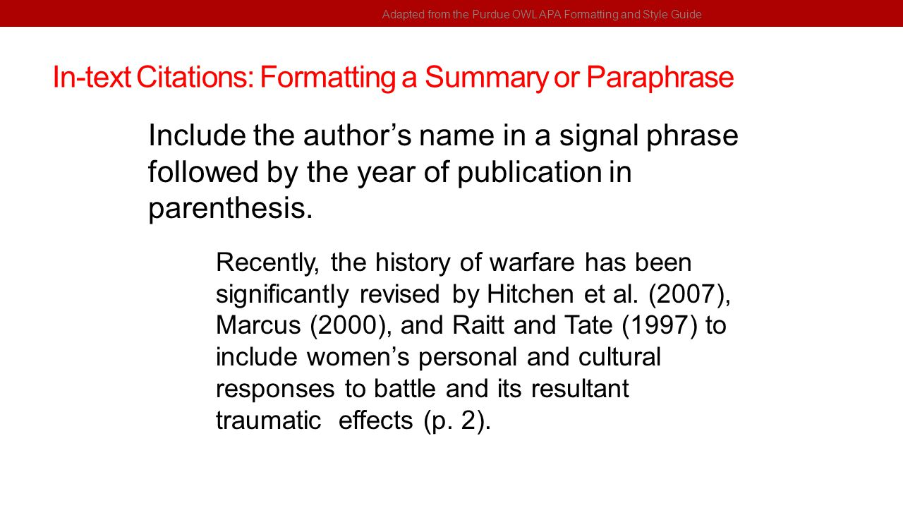 In-text Citations: Formatting a Summary or Paraphrase Adapted from the Purdue OWL APA Formatting and Style Guide Include the author's name in a signal