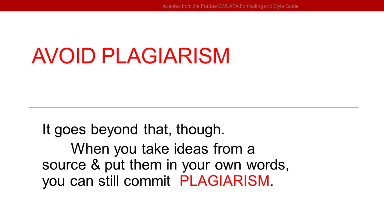 AVOID PLAGIARISM It goes beyond that, though. When you take ideas from a source & put them in your own words, you can still commit PLAGIARISM. Adapted