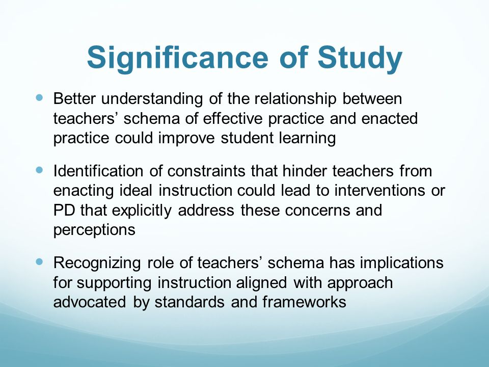 Significance of Study Better understanding of the relationship between teachers' schema of effective practice and enacted practice could improve student learning Identification of constraints that hinder teachers from enacting ideal instruction could lead to interventions or PD that explicitly address these concerns and perceptions Recognizing role of teachers' schema has implications for supporting instruction aligned with approach advocated by standards and frameworks