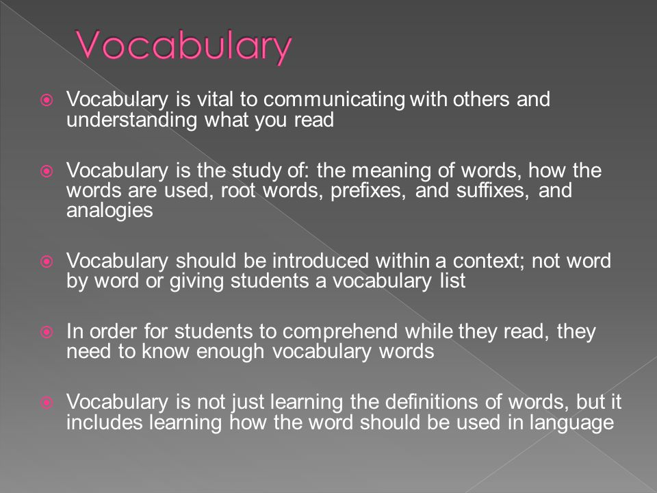  Vocabulary is vital to communicating with others and understanding what you read  Vocabulary is the study of: the meaning of words, how the words a