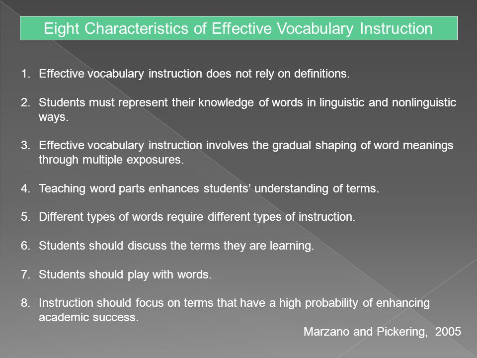 Eight Characteristics of Effective Vocabulary Instruction 1.Effective vocabulary instruction does not rely on definitions. 2.Students must represent t