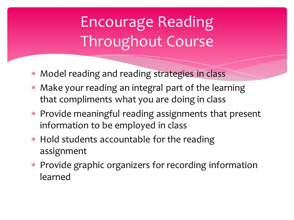  Model reading and reading strategies in class  Make your reading an integral part of the learning that compliments what you are doing in class  Pr