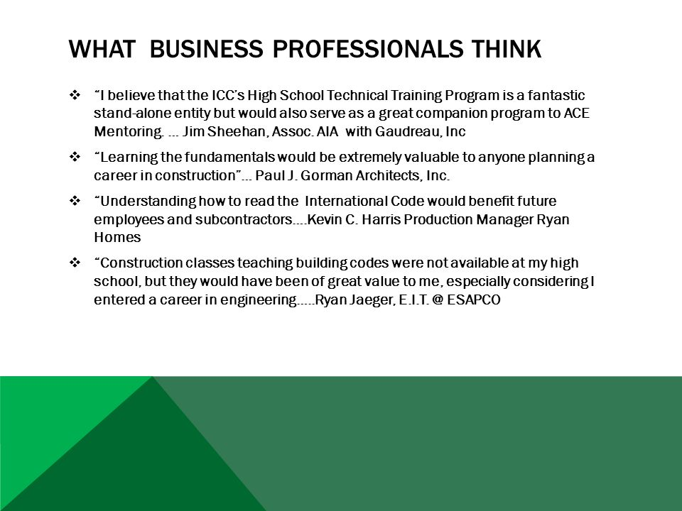 WHAT BUSINESS PROFESSIONALS THINK  I believe that the ICC's High School Technical Training Program is a fantastic stand-alone entity but would also serve as a great companion program to ACE Mentoring.