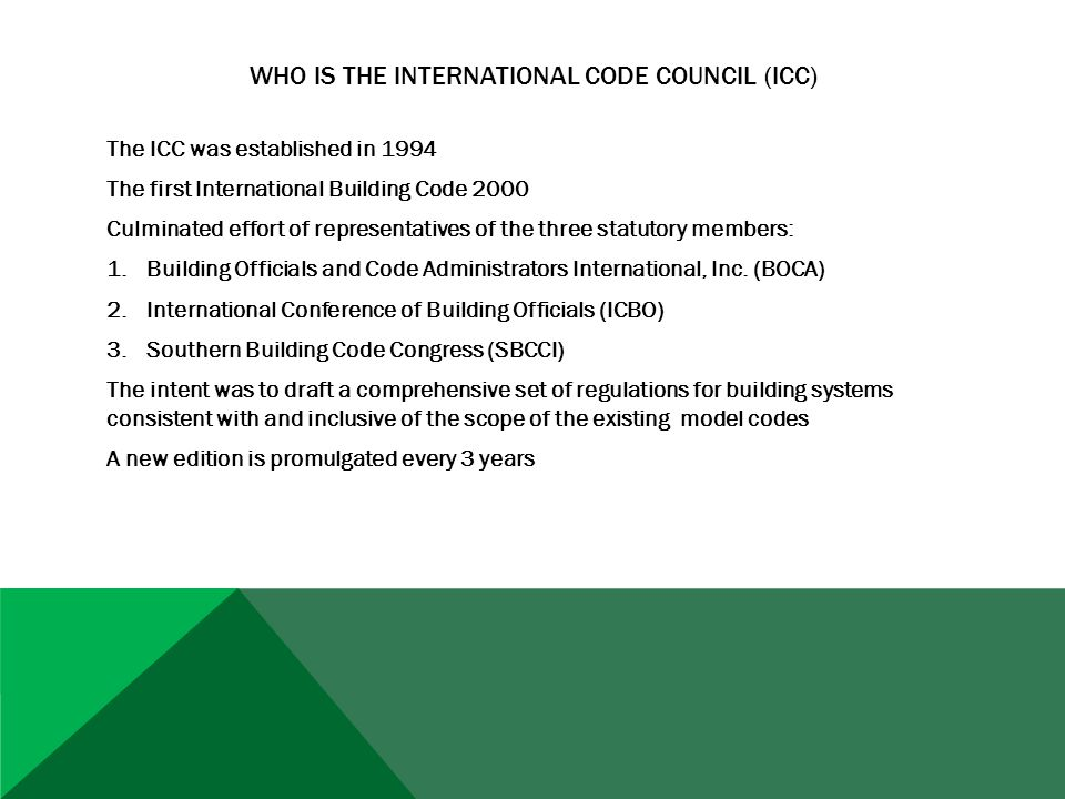 WHO IS THE INTERNATIONAL CODE COUNCIL (ICC) The ICC was established in 1994 The first International Building Code 2000 Culminated effort of representatives of the three statutory members: 1.Building Officials and Code Administrators International, Inc.