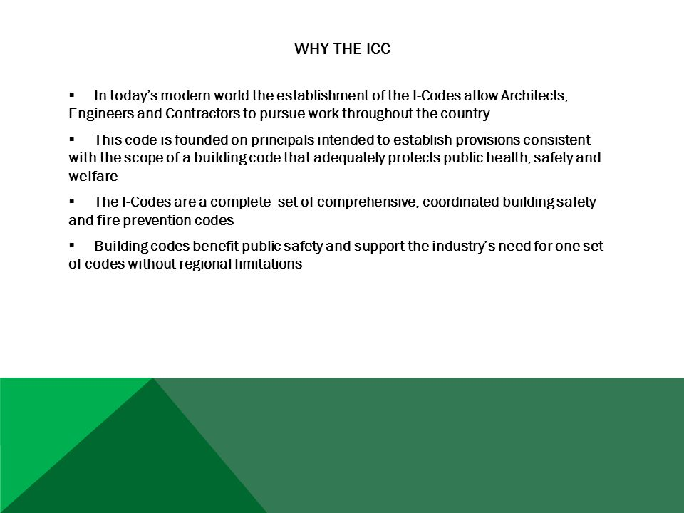 WHY THE ICC  In today's modern world the establishment of the I-Codes allow Architects, Engineers and Contractors to pursue work throughout the country  This code is founded on principals intended to establish provisions consistent with the scope of a building code that adequately protects public health, safety and welfare  The I-Codes are a complete set of comprehensive, coordinated building safety and fire prevention codes  Building codes benefit public safety and support the industry's need for one set of codes without regional limitations
