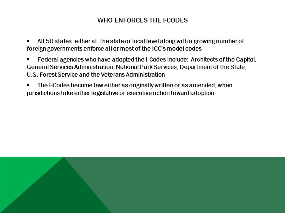 WHO ENFORCES THE I-CODES  All 50 states either at the state or local level along with a growing number of foreign governments enforce all or most of the ICC's model codes  Federal agencies who have adopted the I-Codes include: Architects of the Capitol, General Services Administration, National Park Services, Department of the State, U.S.