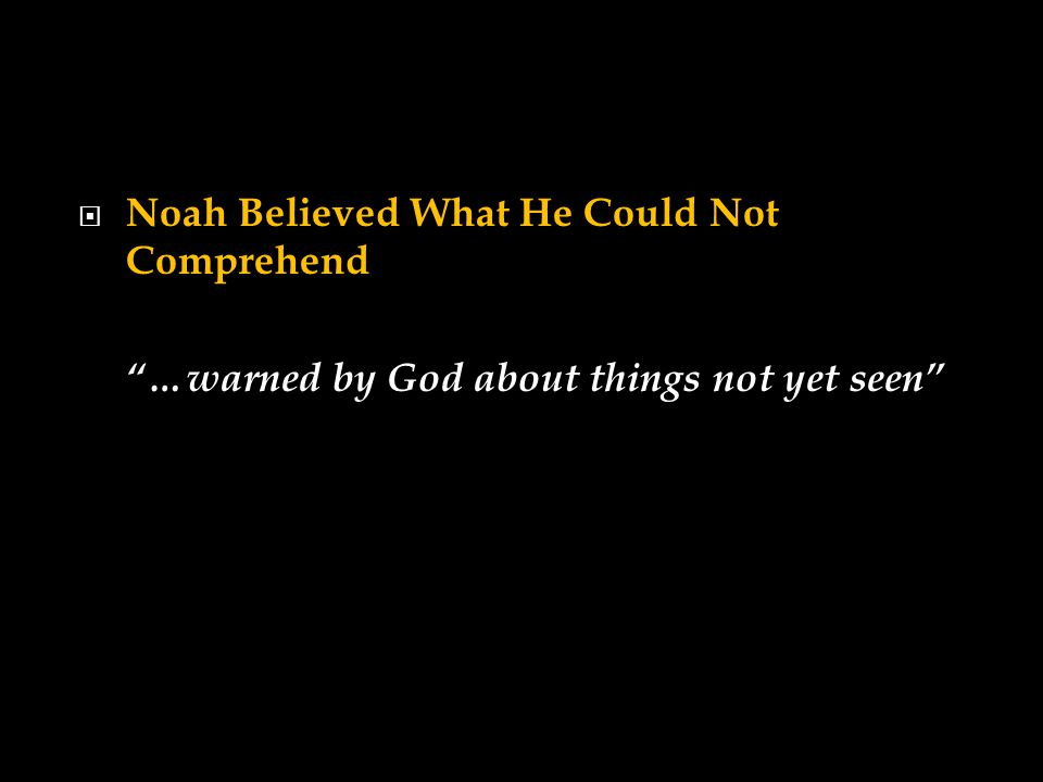  Noah Believed What He Could Not Comprehend …warned by God about things not yet seen