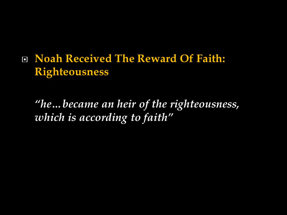  Noah Received The Reward Of Faith: Righteousness he…became an heir of the righteousness, which is according to faith