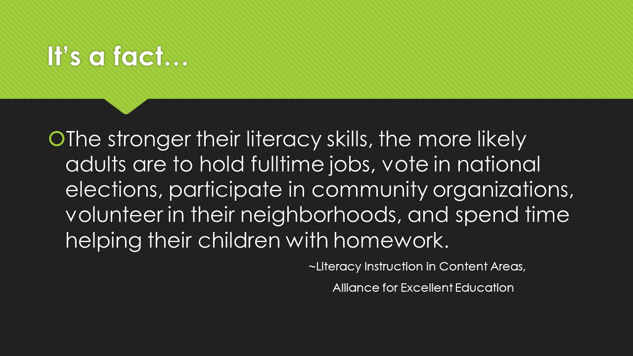 It's a fact…  The stronger their literacy skills, the more likely adults are to hold fulltime jobs, vote in national elections, participate in community organizations, volunteer in their neighborhoods, and spend time helping their children with homework.