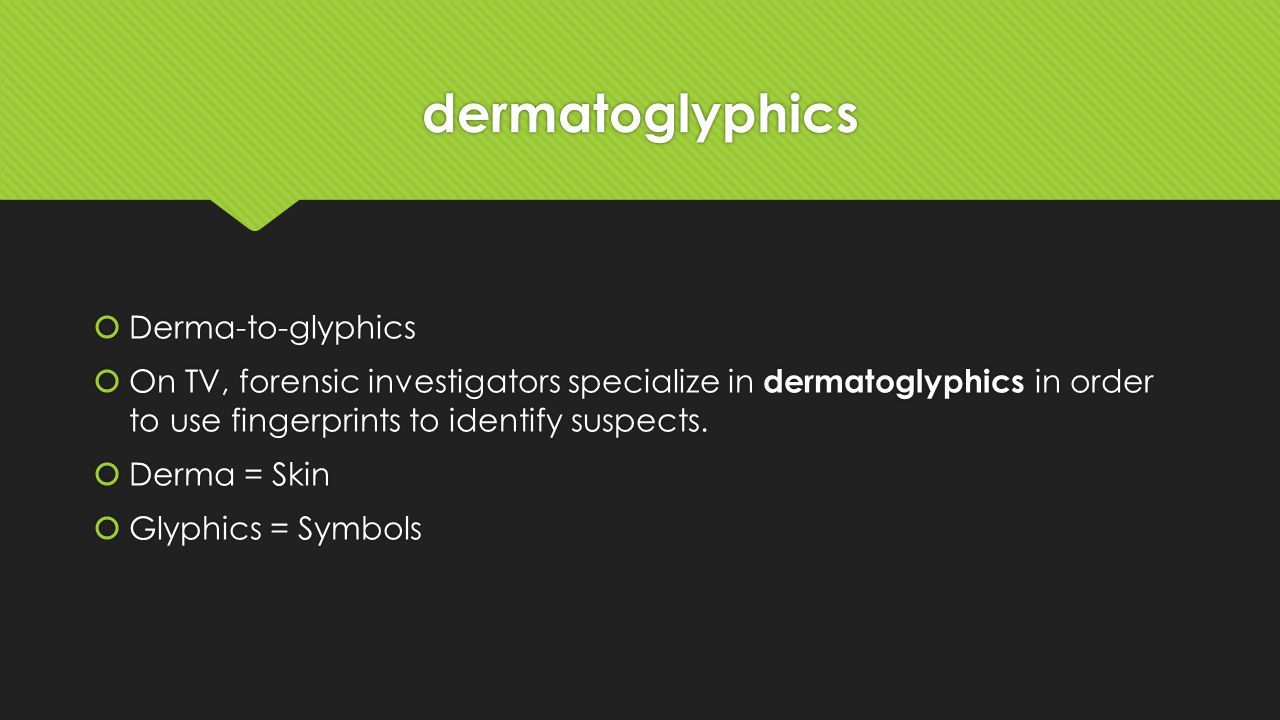 dermatoglyphics  Derma-to-glyphics  On TV, forensic investigators specialize in dermatoglyphics in order to use fingerprints to identify suspects.