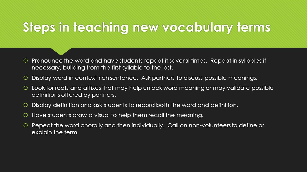 Steps in teaching new vocabulary terms  Pronounce the word and have students repeat it several times.