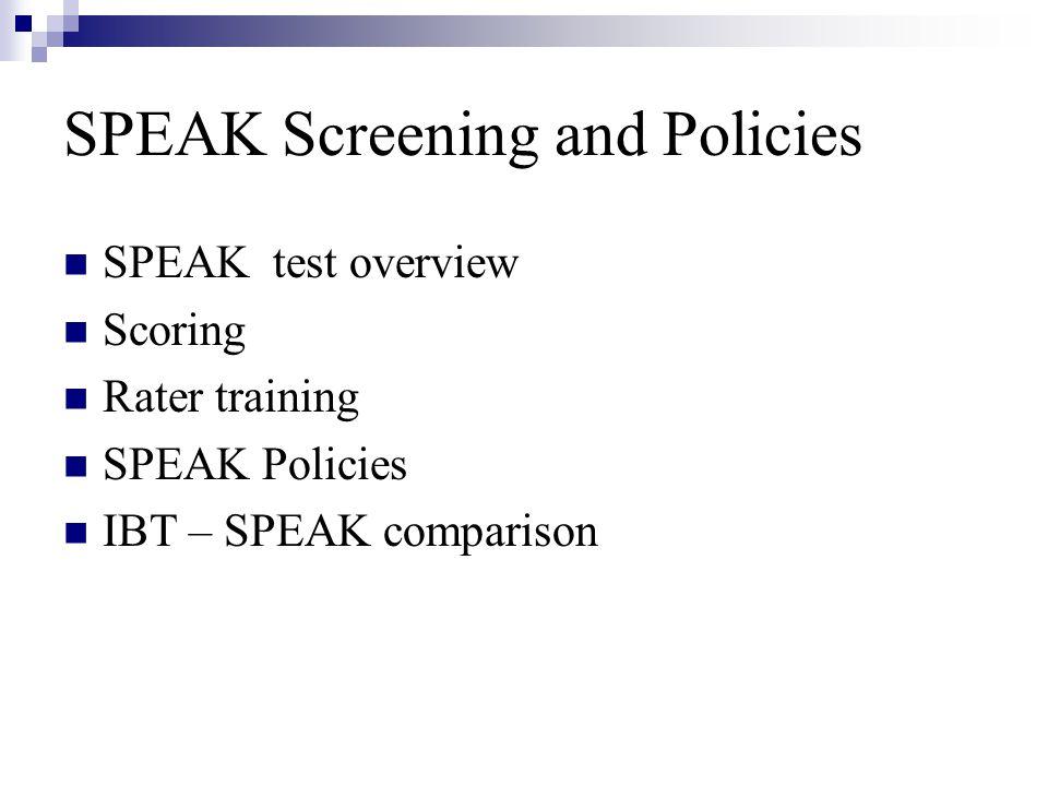 SPEAK Screening and Policies SPEAK test overview Scoring Rater training SPEAK Policies IBT – SPEAK comparison