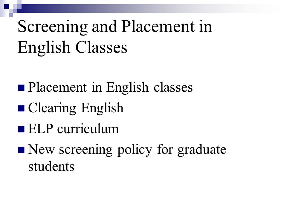Screening and Placement in English Classes Placement in English classes Clearing English ELP curriculum New screening policy for graduate students