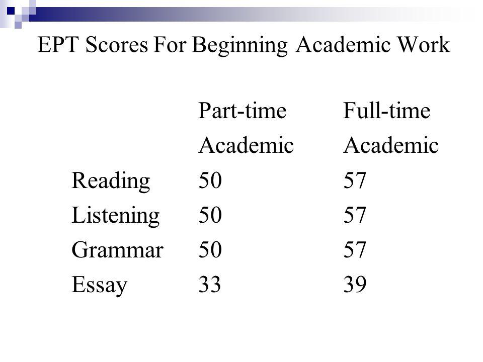 EPT Scores For Beginning Academic Work Part-timeFull-timeAcademic Reading5057 Listening5057 Grammar5057 Essay3339