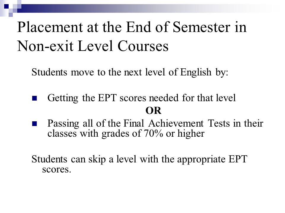 Placement at the End of Semester in Non-exit Level Courses Students move to the next level of English by: Getting the EPT scores needed for that level