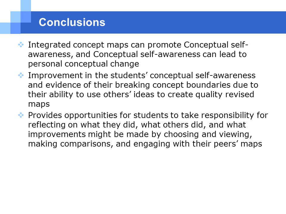 Conclusions  Integrated concept maps can promote Conceptual self- awareness, and Conceptual self-awareness can lead to personal conceptual change  Improvement in the students' conceptual self-awareness and evidence of their breaking concept boundaries due to their ability to use others' ideas to create quality revised maps  Provides opportunities for students to take responsibility for reflecting on what they did, what others did, and what improvements might be made by choosing and viewing, making comparisons, and engaging with their peers' maps