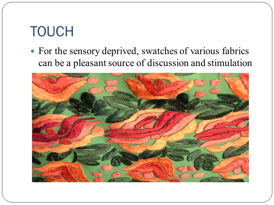 TOUCH For the sensory deprived, swatches of various fabrics can be a pleasant source of discussion and stimulation