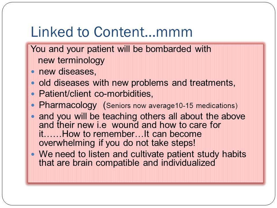 Linked to Content…mmm You and your patient will be bombarded with new terminology new diseases, old diseases with new problems and treatments, Patient/client co-morbidities, Pharmacology ( Seniors now average10-15 medications) and you will be teaching others all about the above and their new i.e wound and how to care for it……How to remember…It can become overwhelming if you do not take steps.