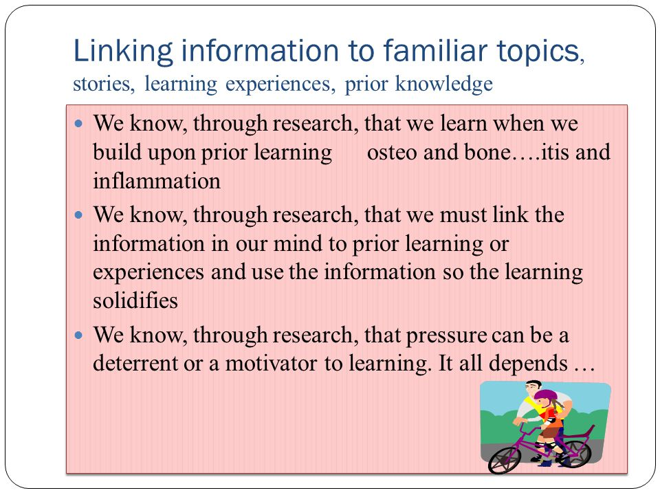 Linking information to familiar topics, stories, learning experiences, prior knowledge We know, through research, that we learn when we build upon prior learning osteo and bone….itis and inflammation We know, through research, that we must link the information in our mind to prior learning or experiences and use the information so the learning solidifies We know, through research, that pressure can be a deterrent or a motivator to learning.
