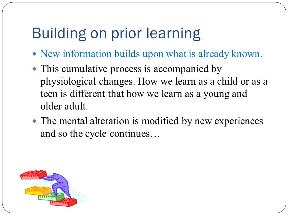Building on prior learning New information builds upon what is already known.