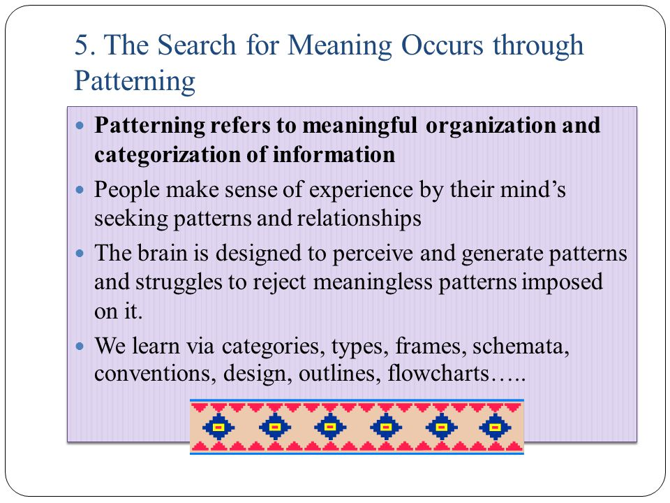 5. The Search for Meaning Occurs through Patterning Patterning refers to meaningful organization and categorization of information People make sense o