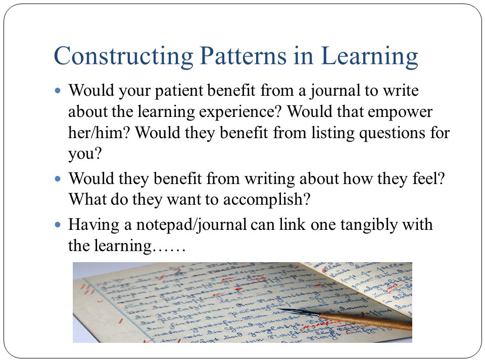 Constructing Patterns in Learning Would your patient benefit from a journal to write about the learning experience.