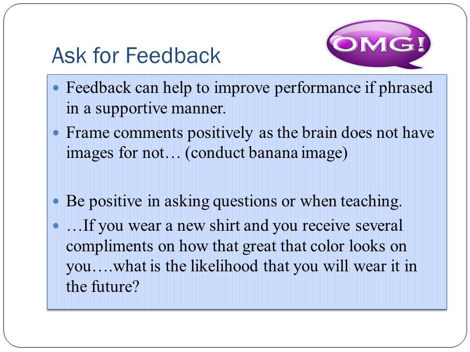 Ask for Feedback Feedback can help to improve performance if phrased in a supportive manner.