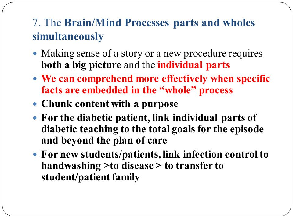 7. The Brain/Mind Processes parts and wholes simultaneously Making sense of a story or a new procedure requires both a big picture and the individual