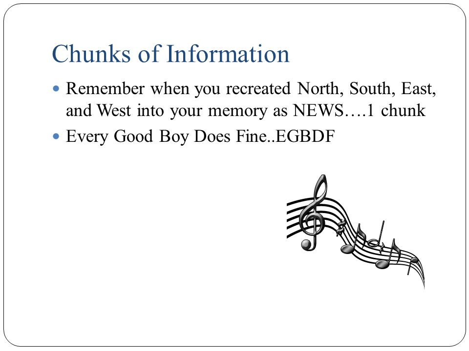 Chunks of Information Remember when you recreated North, South, East, and West into your memory as NEWS….1 chunk Every Good Boy Does Fine..EGBDF