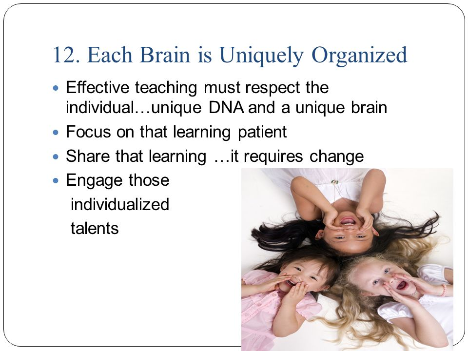 12. Each Brain is Uniquely Organized Effective teaching must respect the individual…unique DNA and a unique brain Focus on that learning patient Share