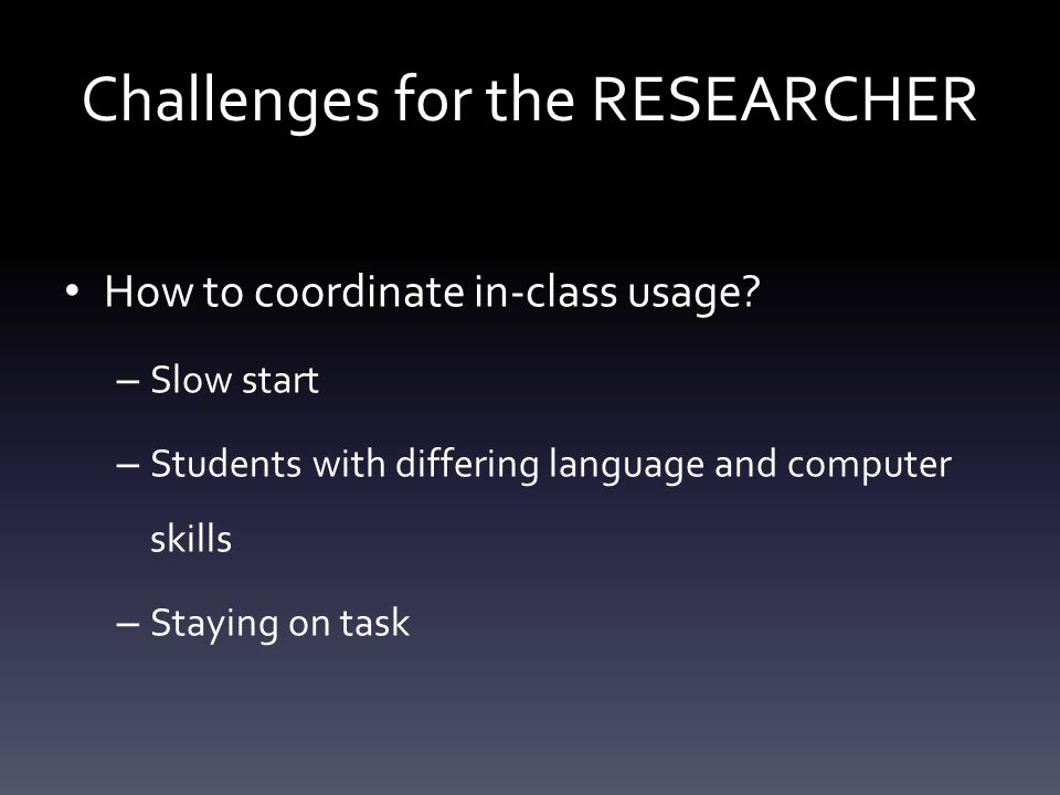 How to coordinate in-class usage? – Slow start – Students with differing language and computer skills – Staying on task Challenges for the RESEARCHER