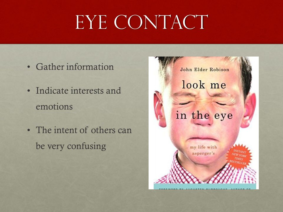 Eye contact Gather information Indicate interests and emotions The intent of others can be very confusing