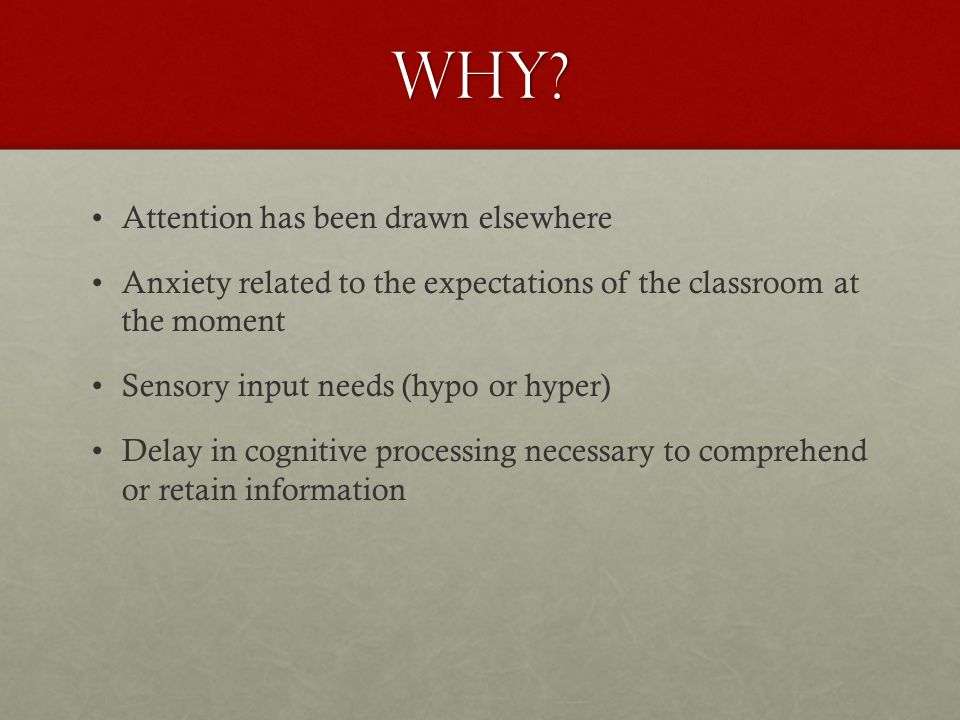 Why? Attention has been drawn elsewhere Anxiety related to the expectations of the classroom at the moment Sensory input needs (hypo or hyper) Delay i