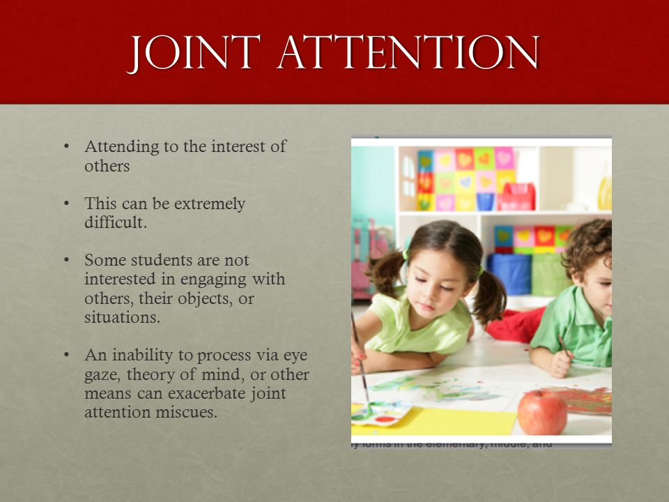 Joint attention Attending to the interest of others This can be extremely difficult. Some students are not interested in engaging with others, their o